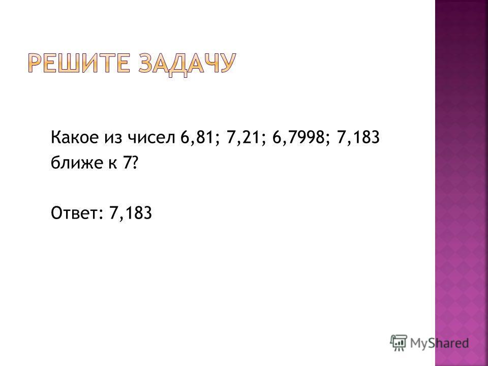 Какое из чисел 6,81; 7,21; 6,7998; 7,183 ближе к 7? Ответ: 7,183