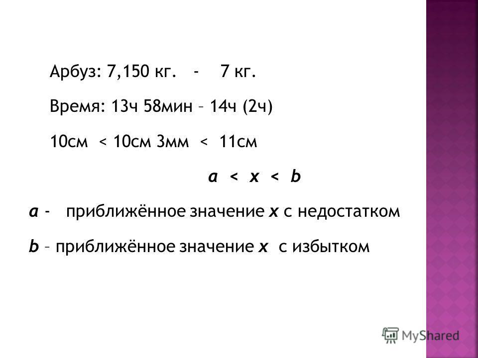 Арбуз: 7,150 кг. - 7 кг. Время: 13ч 58мин – 14ч (2ч) 10см < 10см 3мм < 11см a < x < b a - приближённое значение х с недостатком b – приближённое значение х с избытком