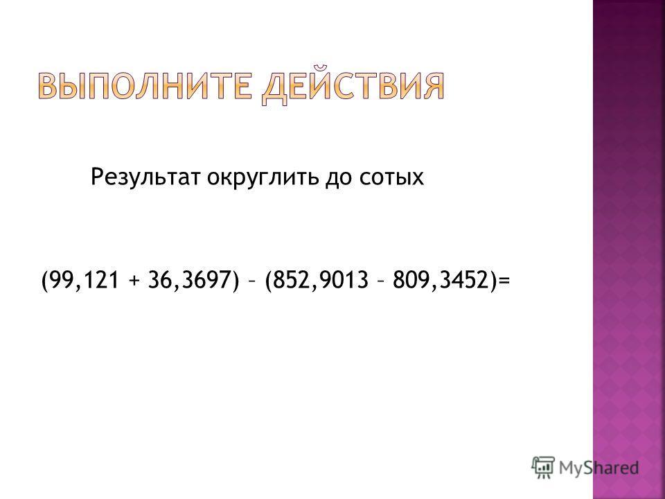 Результат округлить до сотых (99,121 + 36,3697) – (852,9013 – 809,3452)=