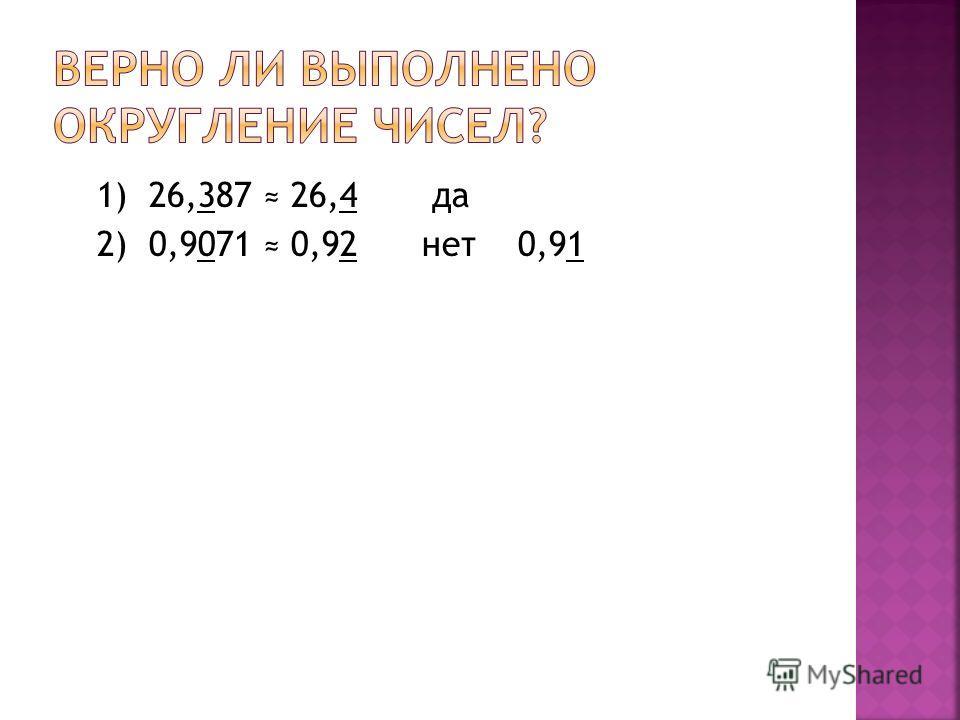 1) 26,387 26,4 да 2) 0,9071 0,92 нет 0,91