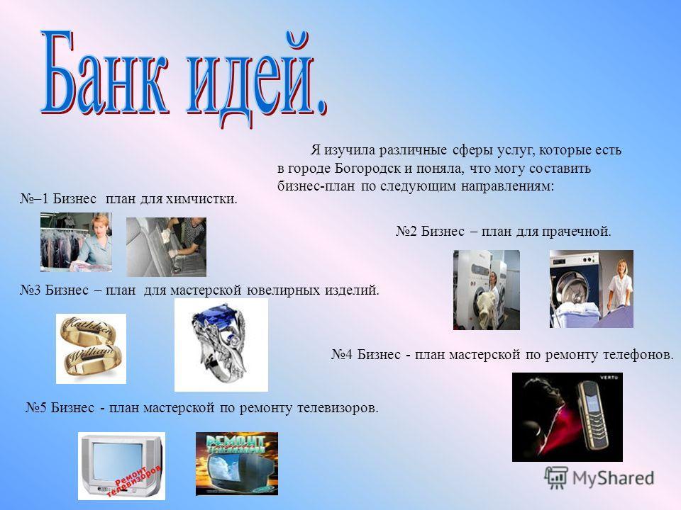 Я изучила различные сферы услуг, которые есть в городе Богородск и поняла, что могу составить бизнес-план по следующим направлениям: 2 Бизнес – план для прачечной. 3 Бизнес – план для мастерской ювелирных изделий. 4 Бизнес - план мастерской по ремонт