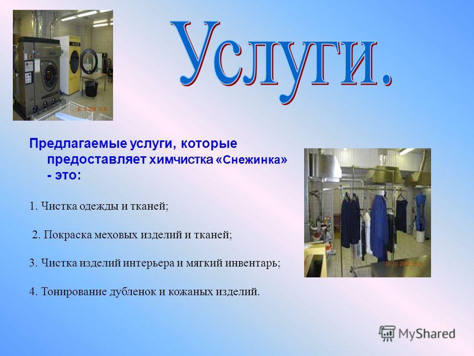 Предлагаемые услуги, которые предоставляет химчистка « Снежинка » - это: 1. Чистка одежды и тканей; 2. Покраска меховых изделий и тканей; 3. Чистка изделий интерьера и мягкий инвентарь; 4. Тонирование дубленок и кожаных изделий.