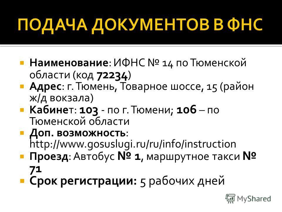 Наименование: ИФНС 14 по Тюменской области (код 72234 ) Адрес: г. Тюмень, Товарное шоссе, 15 (район ж/д вокзала) Кабинет: 103 - по г. Тюмени; 106 – по Тюменской области Доп. возможность: http://www.gosuslugi.ru/ru/info/instruction Проезд: Автобус 1,