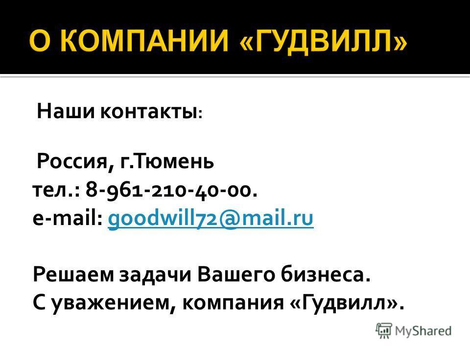 Наши контакты : Россия, г.Тюмень тел.: 8-961-210-40-00. e-mail: goodwill72@mail.rugoodwill72@mail.ru Решаем задачи Вашего бизнеса. С уважением, компания «Гудвилл».