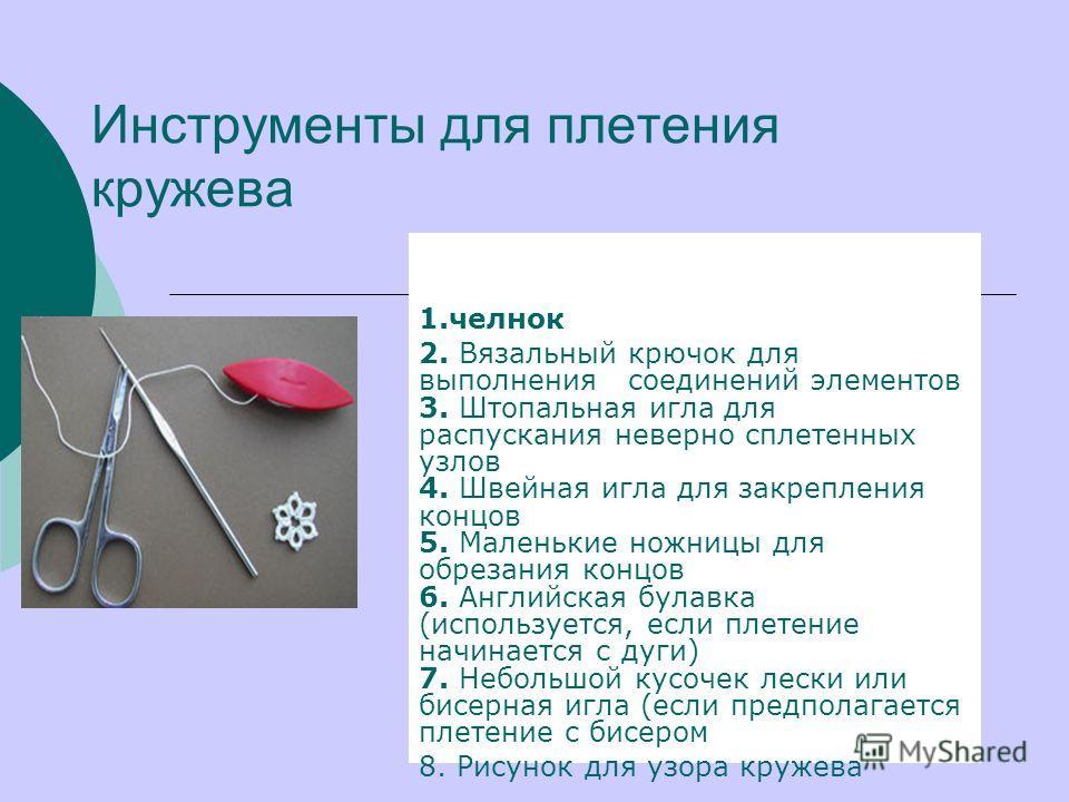 Инструменты для плетения кружева 1.челнок 2. Вязальный крючок для выполнения соединений элементов 3. Штопальная игла для распускания неверно сплетенных узлов 4. Швейная игла для закрепления концов 5. Маленькие ножницы для обрезания концов 6. Английск