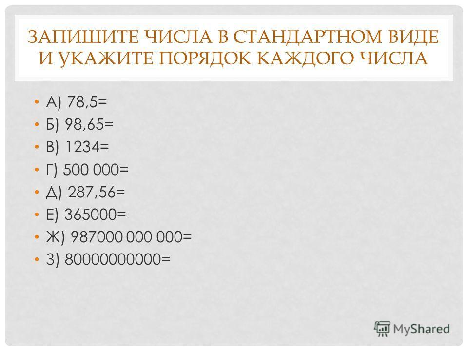 ЗАПИШИТЕ ЧИСЛА В СТАНДАРТНОМ ВИДЕ И УКАЖИТЕ ПОРЯДОК КАЖДОГО ЧИСЛА А) 78,5= Б) 98,65= В) 1234= Г) 500 000= Д) 287,56= Е) 365000= Ж) 987000 000 000= З) 80000000000=