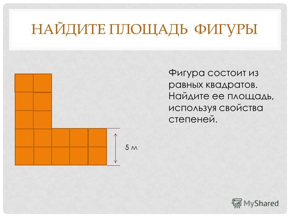 НАЙДИТЕ ПЛОЩАДЬ ФИГУРЫ 5 м Фигура состоит из равных квадратов. Найдите ее площадь, используя свойства степеней.