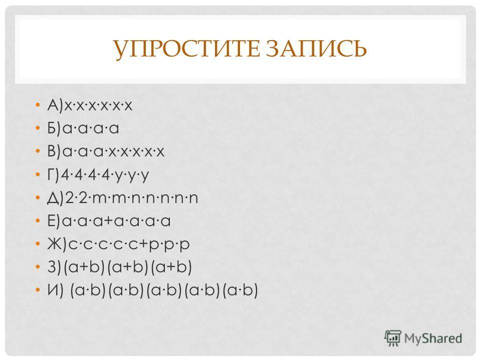 УПРОСТИТЕ ЗАПИСЬ А)хххххх Б)аааа В)аааххххх Г)4444ууу Д)22mmnnnnn Е)aaa+aaaa Ж)ссссс+ppp З)(a+b)(a+b)(a+b) И) (ab)(ab)(ab)(ab)(ab)