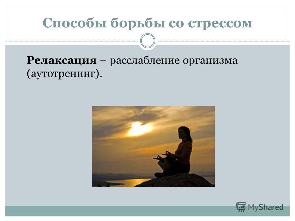 Способы борьбы со стрессом Релаксация – расслабление организма (аутотренинг).