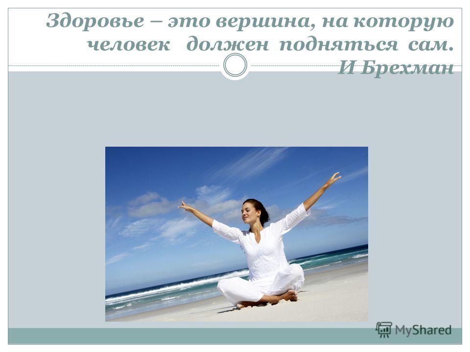 Здоровье – это вершина, на которую человек должен подняться сам. И Брехман