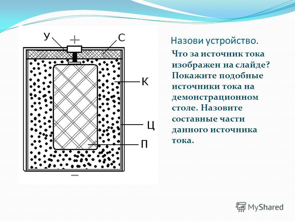 Назови устройство. Что за источник тока изображен на слайде? Покажите подобные источники тока на демонстрационном столе. Назовите составные части данного источника тока.