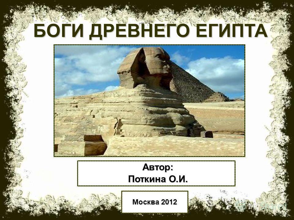 1 БОГИ ДРЕВНЕГО ЕГИПТА Автор: Поткина О.И. Москва 2012