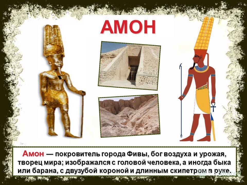 Амон покровитель города Фивы, бог воздуха и урожая, творец мира; изображался с головой человека, а иногда быка или барана, с двузубой короной и длинным скипетром в руке. АМОН