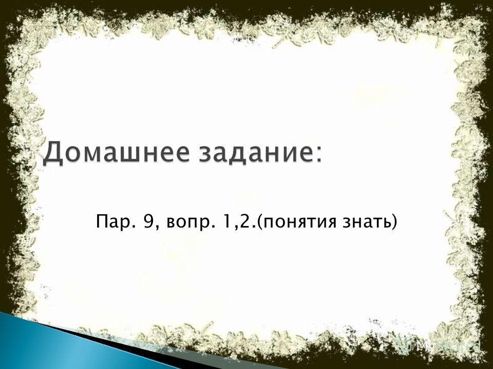 Пар. 9, вопр. 1,2.(понятия знать) 18