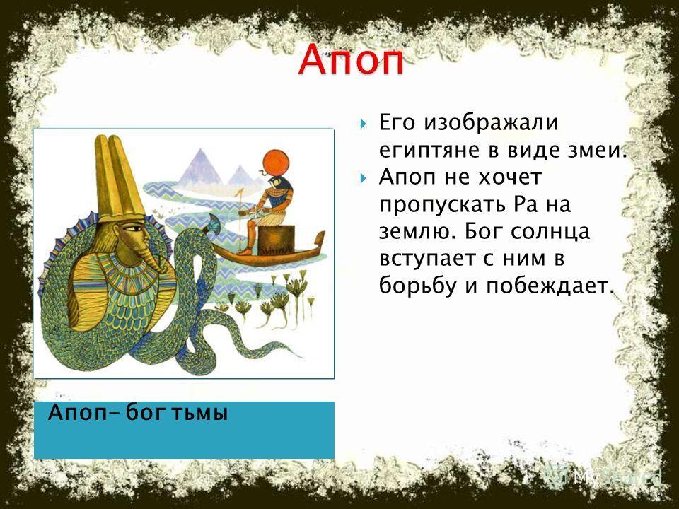 Апоп- бог тьмы Его изображали египтяне в виде змеи. Апоп не хочет пропускать Ра на землю. Бог солнца вступает с ним в борьбу и побеждает. 4