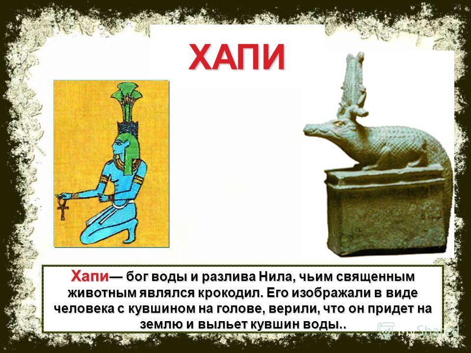 Хапи бог воды и разлива Нила, чьим священным животным являлся крокодил. Его изображали в виде человека с кувшином на голове, верили, что он придет на землю и выльет кувшин воды.. ХАПИ