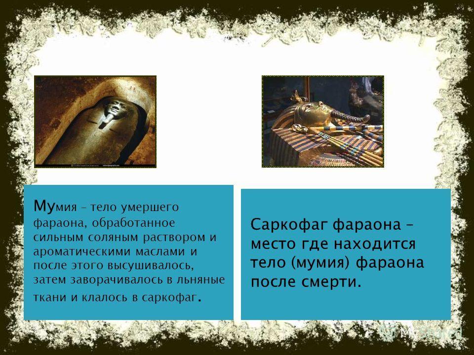 Му мия – тело умершего фараона, обработанное сильным соляным раствором и ароматическими маслами и после этого высушивалось, затем заворачивалось в льняные ткани и клалось в саркофаг. Саркофаг фараона – место где находится тело (мумия) фараона после с