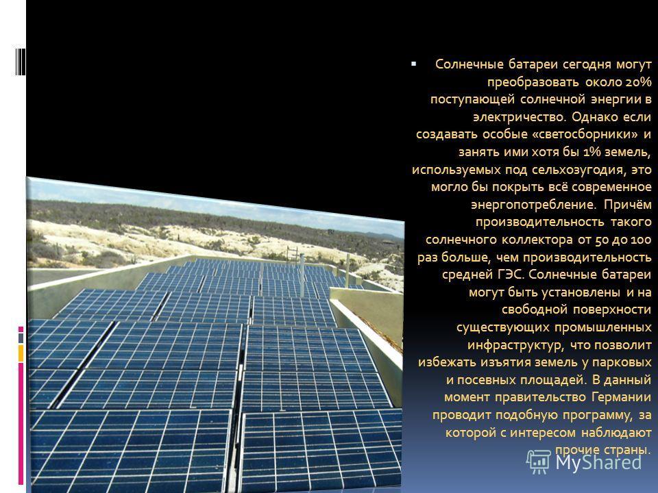 Солнечные батареи сегодня могут преобразовать около 20% поступающей солнечной энергии в электричество. Однако если создавать особые «светосборники» и занять ими хотя бы 1% земель, используемых под сельхозугодия, это могло бы покрыть всё современное э