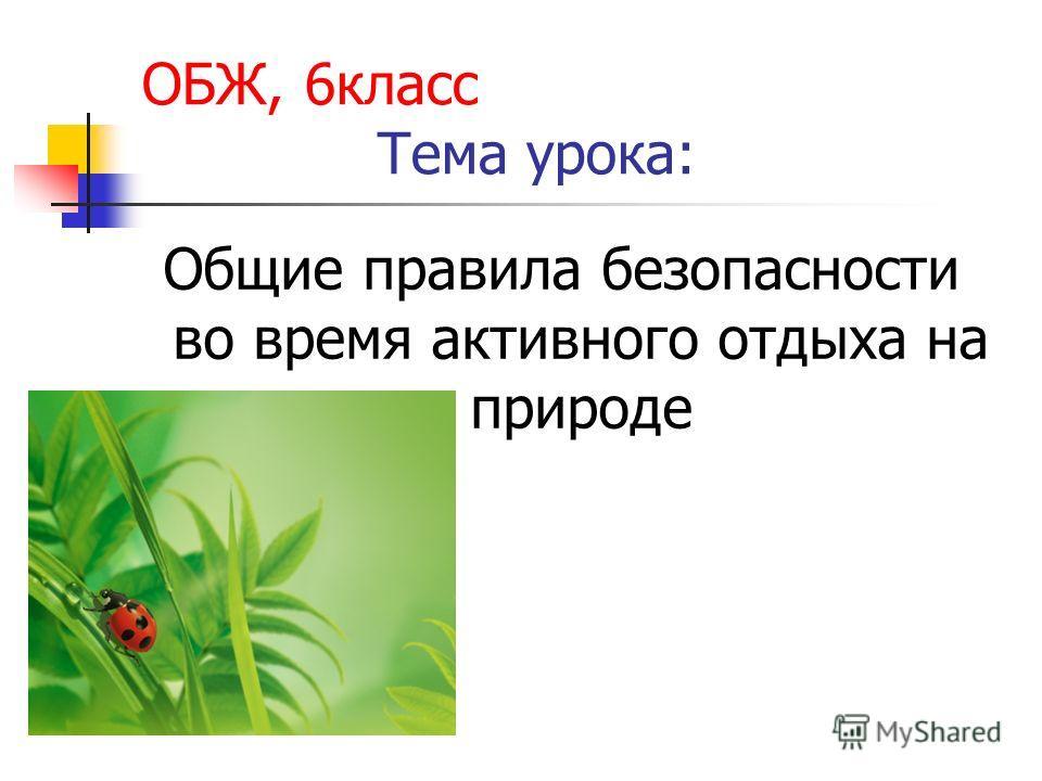 ОБЖ, 6класс Тема урока: Общие правила безопасности во время активного отдыха на природе