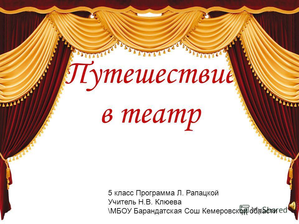 Путешествие в театр 5 класс Программа Л. Рапацкой Учитель Н.В. Клюева \МБОУ Барандатская Сош Кемеровской области