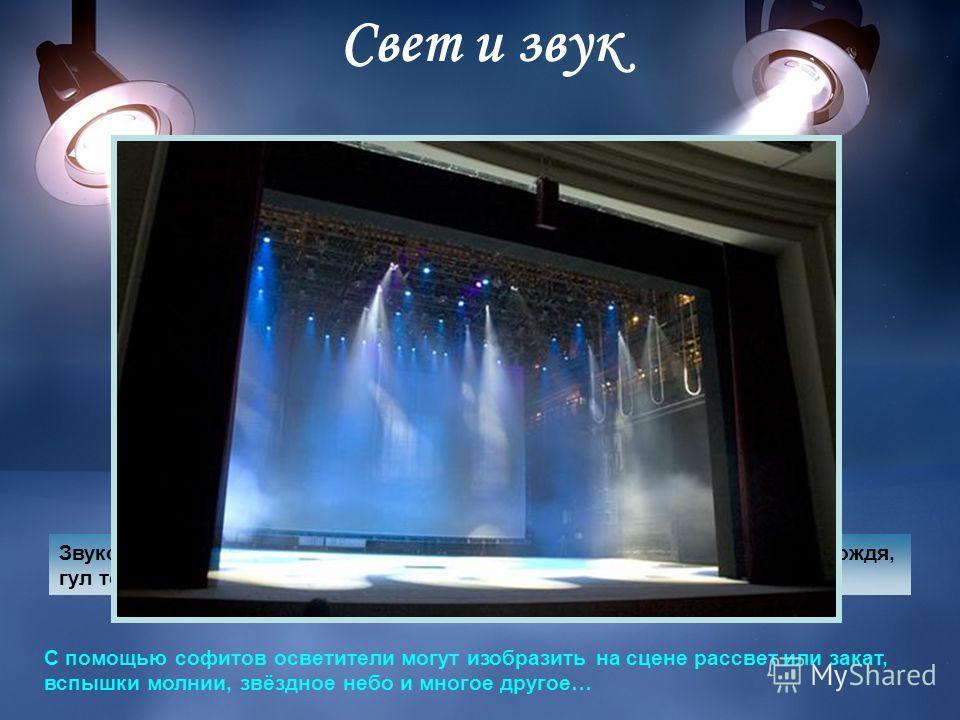 Свет и звук С помощью софитов осветители могут изобразить на сцене рассвет или закат, вспышки молнии, звёздное небо и многое другое… Звукорежиссёр во время спектакля может включить фонограмму: шум дождя, гул толпы или свист ветра, – смотря что происх