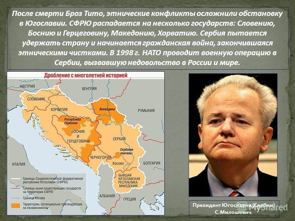 После смерти Броз Тито, этнические конфликты осложнили обстановку в Югославии. СФРЮ распадается на несколько государств: Словению, Боснию и Герцеговину, Македонию, Хорватию. Сербия пытается удержать страну и начинается гражданская война, закончившаяс