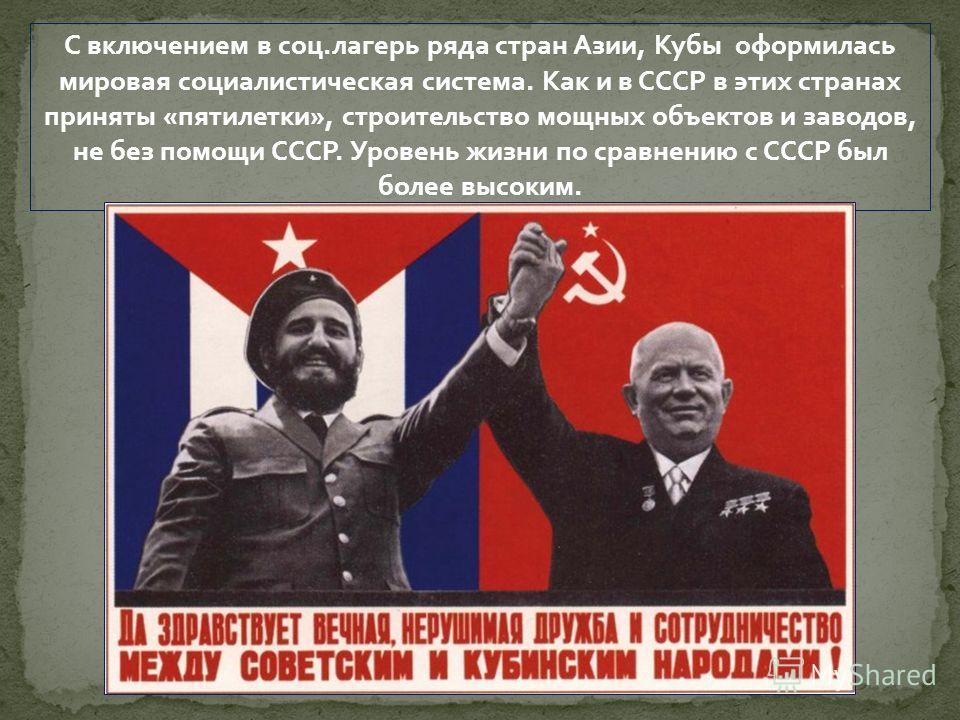 С включением в соц.лагерь ряда стран Азии, Кубы оформилась мировая социалистическая система. Как и в СССР в этих странах приняты «пятилетки», строительство мощных объектов и заводов, не без помощи СССР. Уровень жизни по сравнению с СССР был более выс