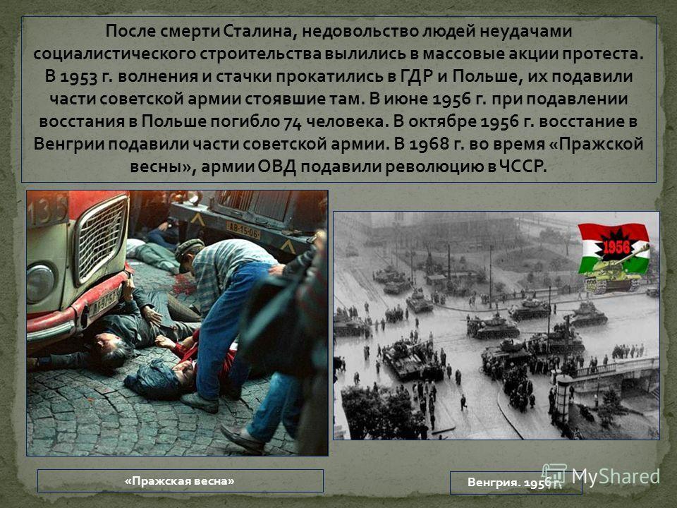 После смерти Сталина, недовольство людей неудачами социалистического строительства вылились в массовые акции протеста. В 1953 г. волнения и стачки прокатились в ГДР и Польше, их подавили части советской армии стоявшие там. В июне 1956 г. при подавлен