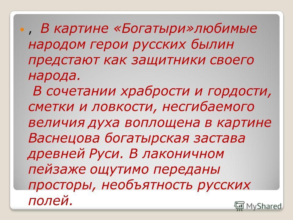 , В картине «Богатыри»любимые народом герои русских былин предстают как защитники своего народа. В сочетании храбрости и гордости, сметки и ловкости, несгибаемого величия духа воплощенa в картине Васнецова богатырская застава дpeвнeй Руси. В лаконичн
