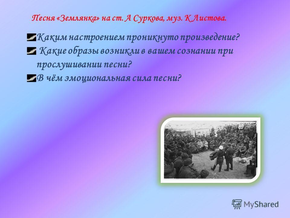 Песня «Землянка» на ст. А Суркова, муз. К Листова. Каким настроением проникнуто произведение? Какие образы возникли в вашем сознании при прослушивании песни? В чём эмоциональная сила песни?