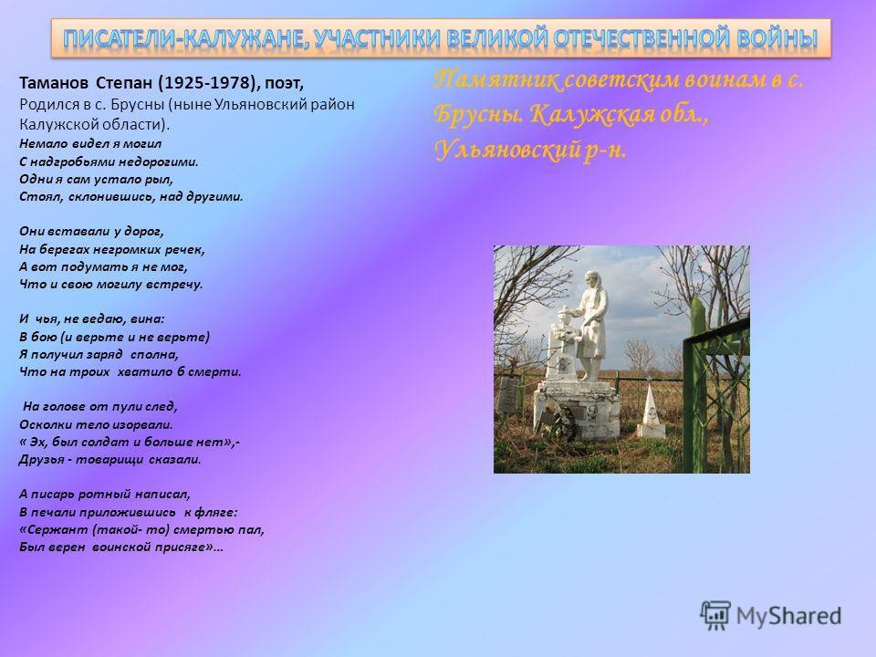 Таманов Степан (1925-1978), поэт, Родился в с. Брусны (ныне Ульяновский район Калужской области). Немало видел я могил С надгробьями недорогими. Одни я сам устало рыл, Стоял, склонившись, над другими. Они вставали у дорог, На берегах негромких речек,