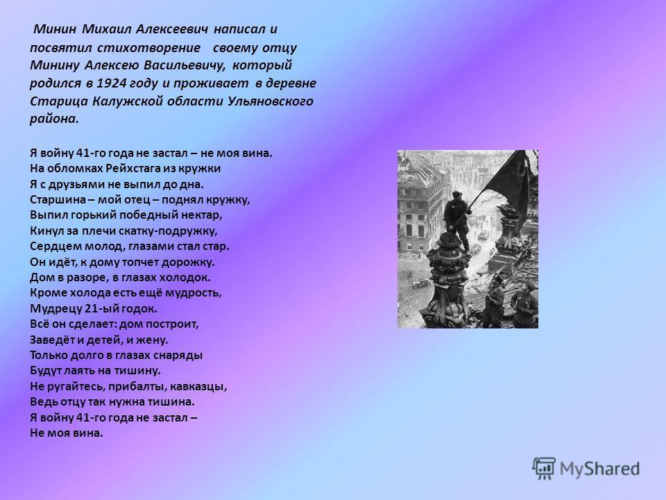 Минин Михаил Алексеевич написал и посвятил стихотворение своему отцу Минину Алексею Васильевичу, который родился в 1924 году и проживает в деревне Старица Калужской области Ульяновского района. Я войну 41-го года не застал – не моя вина. На обломках
