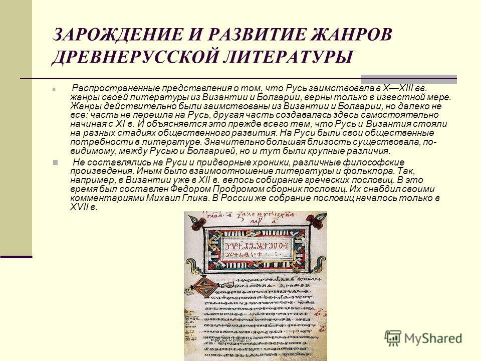 ЗАРОЖДЕНИЕ И РАЗВИТИЕ ЖАНРОВ ДРЕВНЕРУССКОЙ ЛИТЕРАТУРЫ Распространенные представления о том, что Русь заимствовала в ХXIII вв. жанры своей литературы из Византии и Болгарии, верны только в известной мере. Жанры действительно были заимствованы из Визан