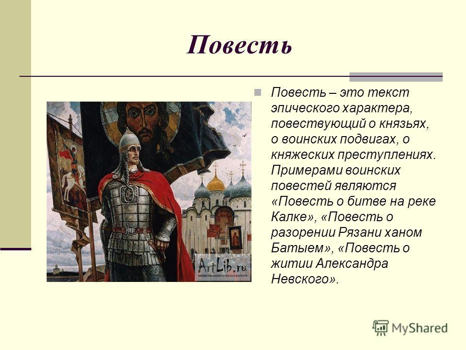 Повесть Повесть – это текст эпического характера, повествующий о князьях, о воинских подвигах, о княжеских преступлениях. Примерами воинских повестей являются «Повесть о битве на реке Калке», «Повесть о разорении Рязани ханом Батыем», «Повесть о жити