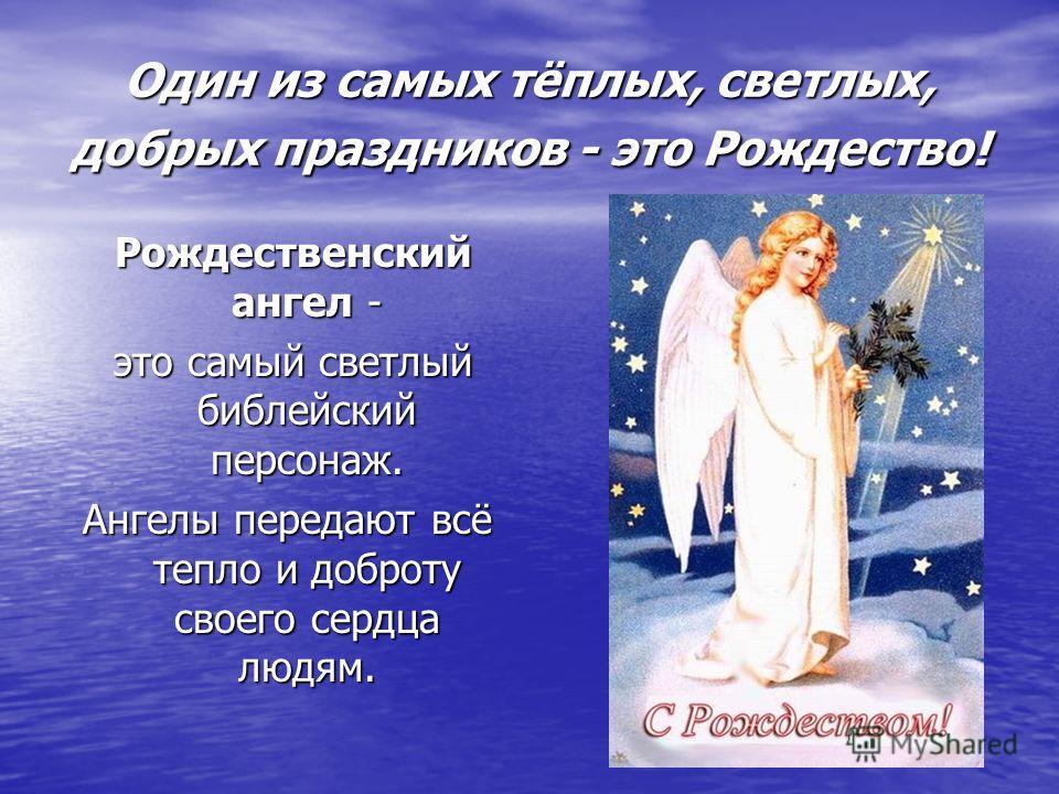 Один из самых тёплых, светлых, добрых праздников - это Рождество! Рождественский ангел - Рождественский ангел - это самый светлый библейский персонаж. это самый светлый библейский персонаж. Ангелы передают всё тепло и доброту своего сердца людям.