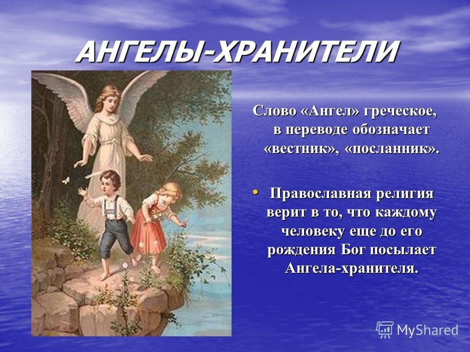 АНГЕЛЫ-ХРАНИТЕЛИ Слово «Ангел» греческое, в переводе обозначает «вестник», «посланник». Слово «Ангел» греческое, в переводе обозначает «вестник», «посланник». Православная религия верит в то, что каждому человеку еще до его рождения Бог посылает Анге