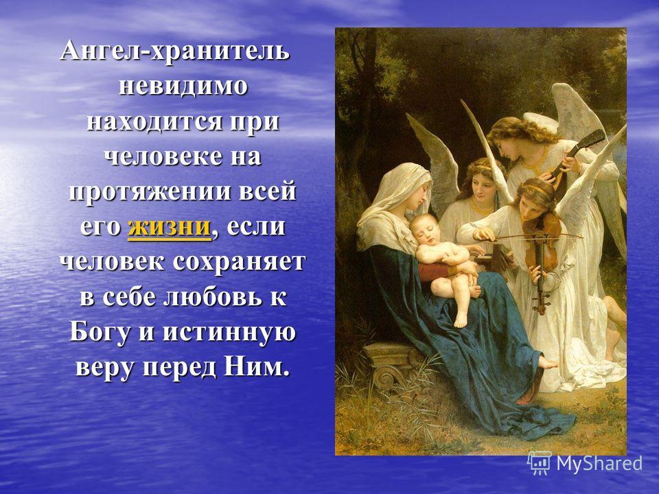 Ангел-хранитель невидимо находится при человеке на протяжении всей его жизни, если человек сохраняет в себе любовь к Богу и истинную веру перед Ним. Ангел-хранитель невидимо находится при человеке на протяжении всей его жизни, если человек сохраняет