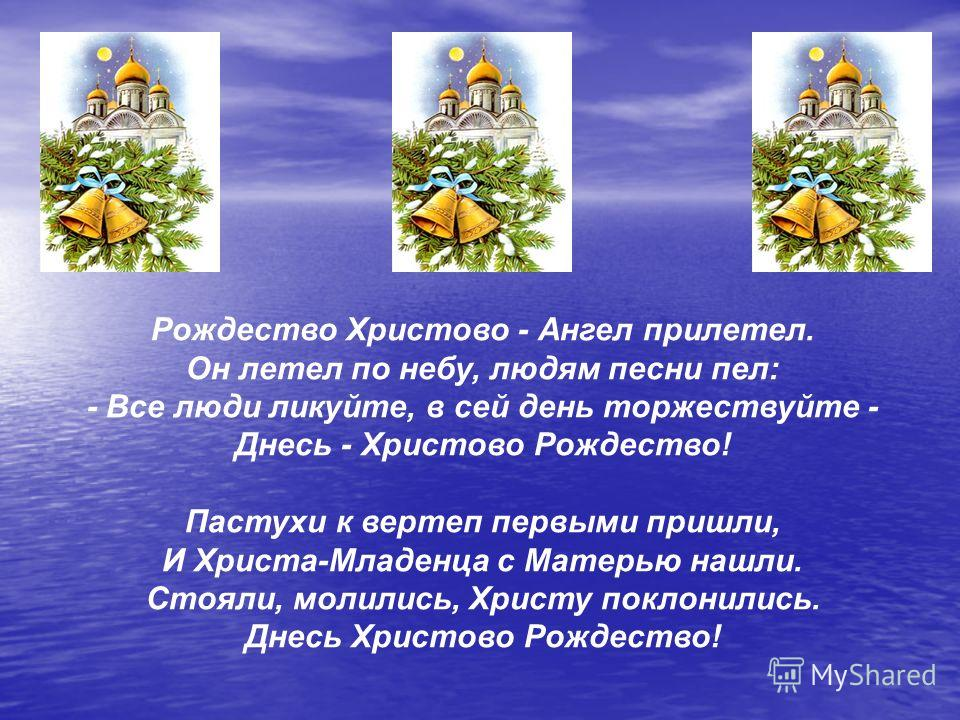 Рождество Христово - Ангел прилетел. Он летел по небу, людям песни пел: - Все люди ликуйте, в сей день торжествуйте - Днесь - Христово Рождество! Пастухи к вертеп первыми пришли, И Христа-Младенца с Матерью нашли. Стояли, молились, Христу поклонились
