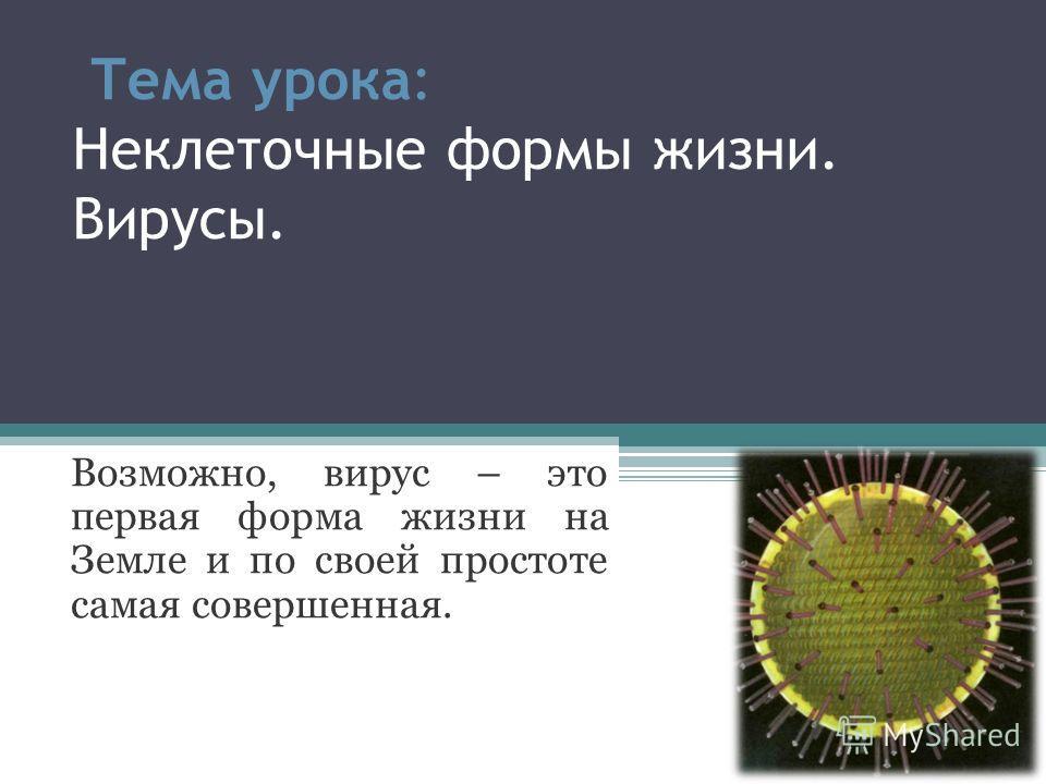 Тема урока: Неклеточные формы жизни. Вирусы. Возможно, вирус – это первая форма жизни на Земле и по своей простоте самая совершенная.