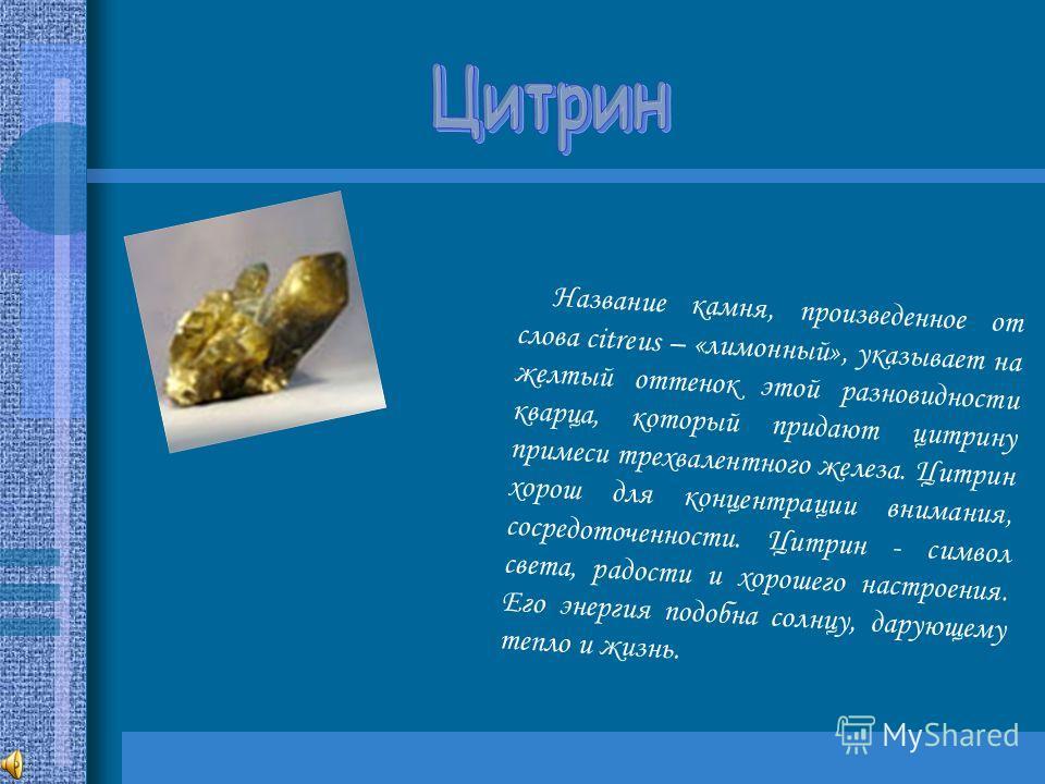 Название камня, произведенное от слова citreus – «лимонный», указывает на желтый оттенок этой разновидности кварца, который придают цитрину примеси трехвалентного железа. Цитрин хорош для концентрации внимания, сосредоточенности. Цитрин - символ свет