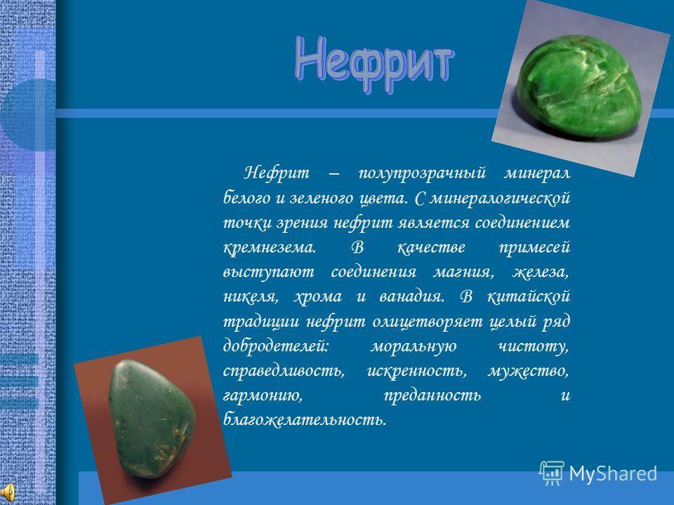 Нефрит – полупрозрачный минерал белого и зеленого цвета. С минералогической точки зрения нефрит является соединением кремнезема. В качестве примесей выступают соединения магния, железа, никеля, хрома и ванадия. В китайской традиции нефрит олицетворяе