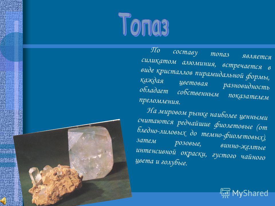 По составу топаз является силикатом алюминия, встречается в виде кристаллов пирамидальной формы, каждая цветовая разновидность обладает собственным показателем преломления. На мировом рынке наиболее ценными считаются редчайшие фиолетовые (от бледно-л