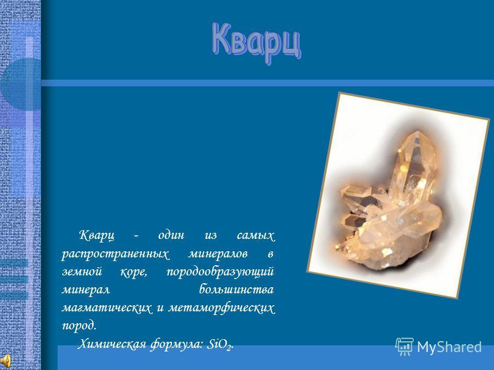 Кварц - один из самых распространенных минералов в земной коре, породообразующий минерал большинства магматических и метаморфических пород. Химическая формула: SiO 2.