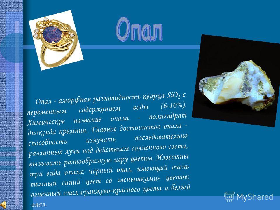 Опал - аморфная разновидность кварца SiO 2 с переменным содержанием воды (6-10%). Химическое название опала - полигидрат диоксида кремния. Главное достоинство опала - способность излучать последовательно различные лучи под действием солнечного света,