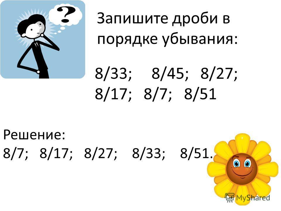 Запишите дроби в порядке убывания: 8/33; 8/45; 8/27; 8/17; 8/7; 8/51 Решение: 8/7; 8/17; 8/27; 8/33; 8/51.