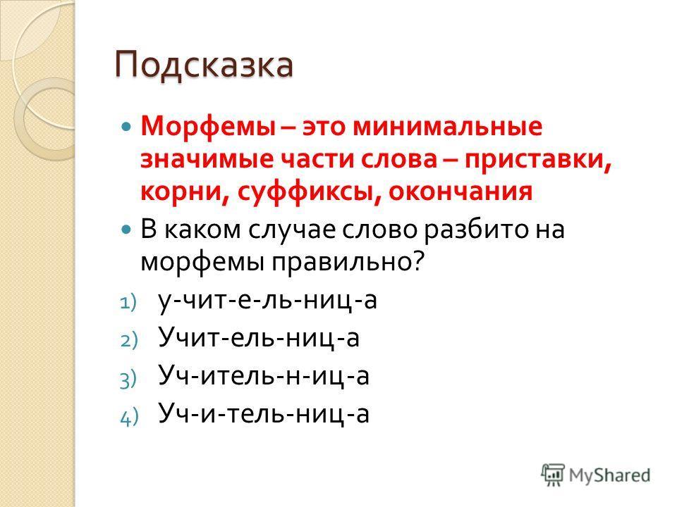 Подсказка Морфемы – это минимальные значимые части слова – приставки, корни, суффиксы, окончания В каком случае слово разбито на морфемы правильно ? 1) у - чит - е - ль - ниц - а 2) Учит - ель - ниц - а 3) Уч - итель - н - иц - а 4) Уч - и - тель - н