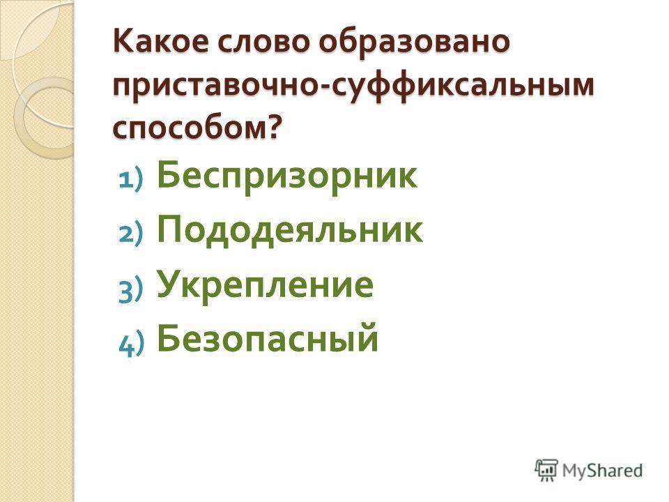 Какое слово образовано приставочно - суффиксальным способом ? 1) Беспризорник 2) Пододеяльник 3) Укрепление 4) Безопасный