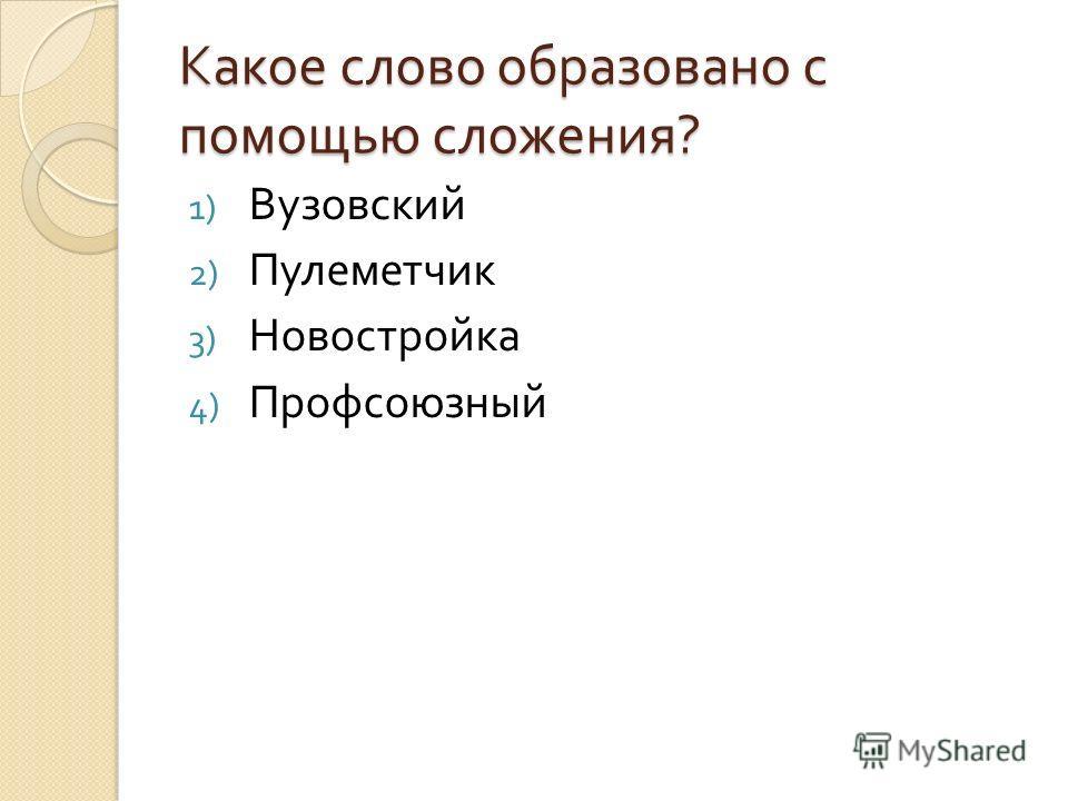 Какое слово образовано с помощью сложения ? 1) Вузовский 2) Пулеметчик 3) Новостройка 4) Профсоюзный
