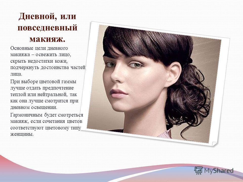 Дневной, или повседневный макияж. Основные цели дневного макияжа – освежить лицо, скрыть недостатки кожи, подчеркнуть достоинства частей лица. При выборе цветовой гаммы лучше отдать предпочтение теплой или нейтральной, так как она лучше смотрится при