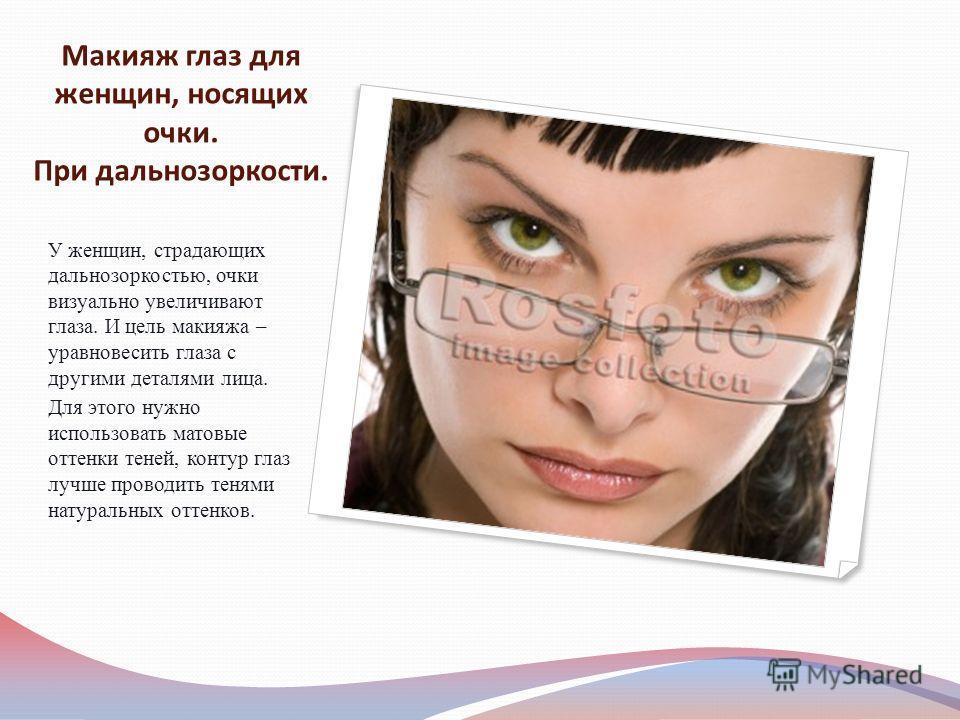Макияж глаз для женщин, носящих очки. При дальнозоркости. У женщин, страдающих дальнозоркостью, очки визуально увеличивают глаза. И цель макияжа – уравновесить глаза с другими деталями лица. Для этого нужно использовать матовые оттенки теней, контур